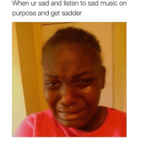 😂😂😂😂 @drsmashlove: When ur sad and listen to sad music on  purpose and get sadder 😂😂😂😂 @drsmashlove