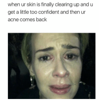 Confidence, Memes, and 🤖: when ur skin is finally clearing up and u  get a little too confident and then ur  acne comes back tag someone - ur friends acne