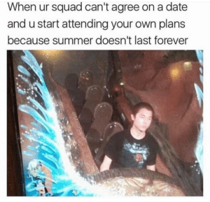 Life, Memes, and Squad: When ur squad can't agree on a date  and u start attending your own plans  because summer doesn't last forever Take life by the horns via /r/memes https://ift.tt/2uOywnr