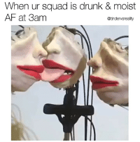 Tag ur moist squad 💦 @tindervsreality.tv @mymoistmemes @dopegrounds 💦: When ur squad is drunk & moist  AF at 3am  @tindervsreality Tag ur moist squad 💦 @tindervsreality.tv @mymoistmemes @dopegrounds 💦