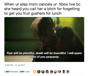 Bitch, Xbox Live, and Xbox: When ur step mom cancels ur Xbox live bc  she heard you call her a bitch for forgetting  to get you fruit gushers for lunch  Fear will be plentiful, death will be bountiful. I will spare  none of you peasants  10:03 PM-12 Jul 2017  1,923 Retweets 3,991 Likes 2Spooky4Me