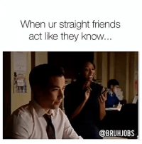 Friends, Memes, and Tbt: When ur straight friends  act like they know...  @BRUHJOBS TBT Sit 👏 Down 👏 Sharon 👏