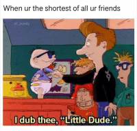 """Dude, Friends, and Funny: When ur the shortest of all ur friends  al pund  l dub thee, """"Little Dude."""""""