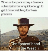 """Memes, Brazzers, and Http: When ur too poor to buy a Brazzers  subscription but ur quick enough to  get it done watching the 1 min  previews  astest hand  in the West <p>The fastest via /r/memes <a href=""""http://ift.tt/2kAwJA4"""">http://ift.tt/2kAwJA4</a></p>"""