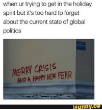 Funny Co: when ur trying to get in the holiday  spirit but it's too hard to forget  about the current state of global  politics  MERRY CRIS!S  AND A HAPPYI NEW FEAR  funny.Co