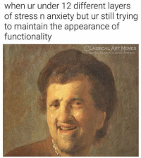 32 Awesome Memes Pictures That Will Make Your Day: when ur under 12 different layer:s  of stress n anxiety but ur still trying  to maintain the appearance of  functionality  CLASSİCALART MEMES  facebook.com/classicalartimemes 32 Awesome Memes Pictures That Will Make Your Day