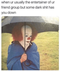 Shit, Dark, and Friend: when ur usually the entertainer of ur  friend group but some dark shit has  you down