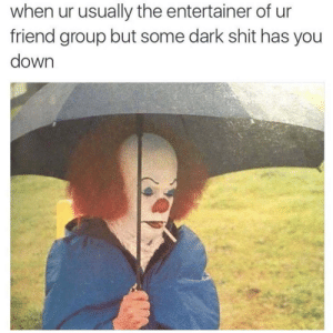 Shit, Irl, and Me IRL: when ur usually the entertainer of ur  friend group but some dark shit has you  down me irl