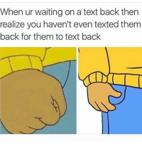 Tag this person 😂👇🏾: When ur waiting on a text back then  realize you haven't even texted them  back for them to text back Tag this person 😂👇🏾
