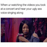Adele, Ass, and Memes: When ur watching the videos you took  at a concert and hear your ugly ass  voice singing along  5 I thought I sounded like Adele 😫 Go and follow @sassy__bitch69 @sassy__bitch69 @sassy__bitch69 @sassy__bitch69