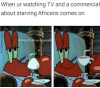 Nobody cares memes dankmemes autism cringe jew offensivememes buns bleach purge harambe terrorist trump thug shamwow clinton hood funny spongebob: When ur watching TV and a commercial  about starving Africans comes on  lHate MyMemeAccount Nobody cares memes dankmemes autism cringe jew offensivememes buns bleach purge harambe terrorist trump thug shamwow clinton hood funny spongebob