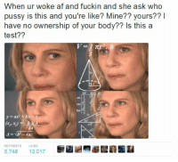 <p>Back that thang up. But only if you want to. (via /r/BlackPeopleTwitter)</p>: When ur woke af and fuckin and she ask who  pussy is this and you're like? Mine?? yours??I  have no ownership of your body?? Is this a  test??  sin  2  COS  tan 1  2x  yat b  RETWEETS  LIKES  5,748 13,017 <p>Back that thang up. But only if you want to. (via /r/BlackPeopleTwitter)</p>