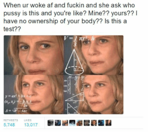 Back that thang up. But only if you want to.: When ur woke af and fuckin and she ask who  pussy is this and you're like? Mine?? yours??I  have no ownership of your body?? Is this a  test??  sin  2  COS  tan 1  2x  yat b  RETWEETS  LIKES  5,748 13,017 Back that thang up. But only if you want to.