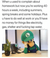 """Fucking, Money, and Tumblr: When uused to complain about  homework but now you're working 40  hours a week, including summers,  spring breaks and some holidays. Plus  u have to do well at work or you'll have  no money for things like electricity,  gas, shelter and fucking tap water.  MasiPopal <p><a href=""""http://awesomacious.tumblr.com/post/170075003643/work-for-video-games-but-have-no-time-for-video"""" class=""""tumblr_blog"""">awesomacious</a>:</p>  <blockquote><p>Work for video games but have no time for video games.</p></blockquote>"""