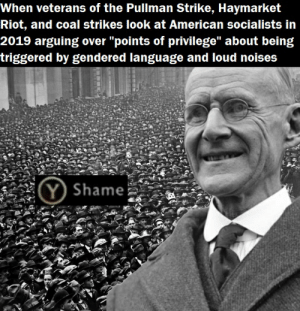 """Eugene Debs was very prone to sensory overload, so please keep the chatter to a minimum: When veterans of the Pullman Strike, Haymarket  Riot, and coal strikes look at American socialists in  2019 arguing over """"points of privilege"""" about being  triggered by gendered language and loud noises  Y) Shame Eugene Debs was very prone to sensory overload, so please keep the chatter to a minimum"""