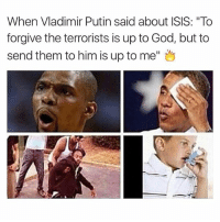 """This is absolute fire and I love it (@randysavageaf): When Vladimir Putin said about ISIS: """"To  forgive the terrorists is up to God, but to  send them to him is up to me"""" This is absolute fire and I love it (@randysavageaf)"""