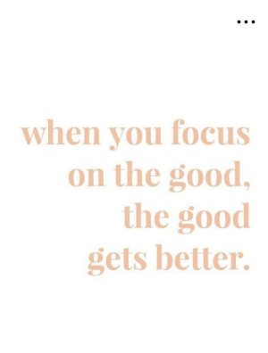 Focus, Good, and  Better: when vou focus  on the good,  the good  gets better.