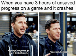 3 hours of unsaved progress via /r/memes https://ift.tt/2OLuJ1w: When vou have 3 hours of unsaved  progress on a game and it crashes  Anyways, I'm gonna go  ory in the bathroom.  Peace out, homies 3 hours of unsaved progress via /r/memes https://ift.tt/2OLuJ1w