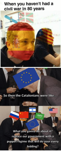<p>Yo os sigo trayendo los memes que hacen por ahí de nuestra situasió.</p>: When vou haven't had a  civil war in 80 years   So then the Catalonians were like...  砕  What you gonna do about it?  replace our government with a  puppet-regime that will do your every  bidding? <p>Yo os sigo trayendo los memes que hacen por ahí de nuestra situasió.</p>
