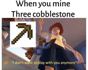 "Mine, Play, and May: When vou mine  Three cobblestone  ""I don't want to play with you anymore"" It's May 17 in some places right?"