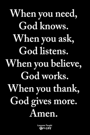 God, Life, and Memes: When vou need  God knows.  When you ask,  God listens.  When you believe,  God works  When you thank,  God gives more.  Amen.  Lessons Taught  By LIFE <3