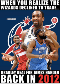James Harden, Memes, and Wizards: WHEN VOU REALIZE THE  WIZARDS DECLINED TO TRADE..  @NBAMEMES  OKLAHOM  CIT  BRADLEY BEAL FOR JAMES HARDEN  BACK IN 2012 What were the Wizards thinking. 🤦 https://t.co/rSFDdlWEoX
