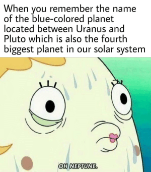 Blue, Neptune, and Pluto: When vou remember the name  of the blue-colored planet  located between Uranus and  Pluto which is also the fourth  biggest planet in our solar systenm  OH NEPTUNE Ah right, I remember now