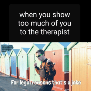 Too Much Of: when vou show  too much of you  to the therapist  For legal reasons that's ajoke