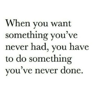 http://iglovequotes.net/: When vou want  something you've  never had, you have  to do something  you ve never done http://iglovequotes.net/
