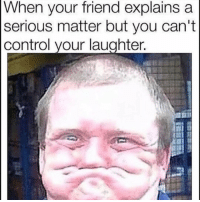 Funny, Lol, and Control: When vour friend explains a  serious matter but you can't  control your laughter Tag this friend lol
