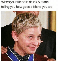 Drunk, Good, and Voice: When vour friend is drunk & starts  telling you how good a friend you are *gretchen wieners voice* I'm suuuuch a good friend @mybestiesays