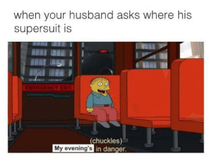 Husband, Asks, and Chuckles: when vour husband asks where his  supersuit is  (chuckles)-e  in danger  My evening's WHERES MY SUPERSUIT