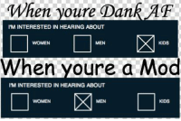 <p>Basically</p>: When voure Dank AF  IM INTERESTED IN HEARING ABOUT  ltt  WOMEN  MEN  KIDS  When youre a Mod  IM INTERESTED IN HEARING ABOUT  WOMEN  MEN  KIDS <p>Basically</p>