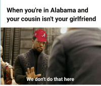 Alabama: When voure in Alabama and  your cousin isn't your girlfriend  We don't do that here