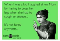 """Memes, Moms, and Cross: When was a kid l laughed at my Mom  for having to cross her  legs when she had to  cough or sneeze....  It's not funny  anymore.""""  ee cards  SOm  user card"""