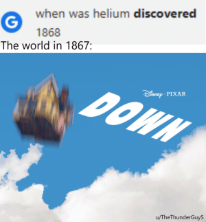 Hydrogen: Am I a joke to you?: when was helium discovered  1868  The world in 1867:  DOWN  iSNEp PIXAR  u/TheThunderGuyS Hydrogen: Am I a joke to you?
