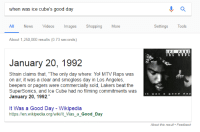 "Ice Cube, Los Angeles Lakers, and Mtv: when was ice cube's good day  All News Videos ImagesShopping More  Settings Tools  About 1,250,000 results (0.73 seconds)  January 20, 1992  Strain claims that, ""The only day where: Yol MTV Raps was  on air, it was a clear and smogless day in Los Angeles  beepers or pagers were commercially sold, Lakers beat the  SuperSonics, and Ice Cube had no filming commitments was  January 20, 1992.""  It Was a Good Day - Wikipedia  https://en.wikipedia.org/wiki/lt_Was_a_Good_Day <p><a href=""http://dat-soldier.tumblr.com/post/169936454227/dat-soldier-25-years-ago-ice-cube-had-a-good"" class=""tumblr_blog"">dat-soldier</a>:</p><blockquote> <p><a href=""http://dat-soldier.tumblr.com/post/156113920097/25-years-ago-ice-cube-had-a-good-day"" class=""tumblr_blog"">dat-soldier</a>:</p> <blockquote><p>25 years ago, Ice Cube had a good day.</p></blockquote> <p>  26 years ago, Ice Cube had a good day.  <br/></p> </blockquote>"