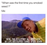 """You sang the song didn't you... 😂💨: """"When was the first time you smoked  Weed?""""  Me  NOW THIS IS A STORY ALL ABOUT HOW  MY LIFE GOT FLIPPED TURNED UPSIDE DOWN You sang the song didn't you... 😂💨"""