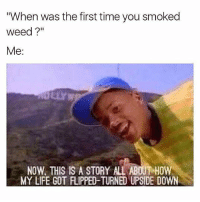 """@maryjaneminded: """"When was the first time you smoked  weed?""""  Me:  NOW, THIS IS A STORY ALL ABOUT HOW  MY LIFE GOT FLIPPED-TURNED UPSIDE DOWN @maryjaneminded"""