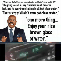 """Memes, Sports, and Trash: """"When was the last time you touched water and it didn't have lead in it?""""  He going to call in, say Cleveland don't deserve  jack, and he over there bathing in all that silver water.""""  """"That's why y'all ain't even got clean water,""""  one more thing  Enjoy your nice  brown glass  of water SteveHarvey says he was """"simply trash talking about sports"""" after telling a caller from Flint to drink brown water... what are your thoughts? Should he apologize?"""