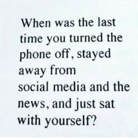 News, Phone, and Social Media: When was the last  time you turned the  phone off, stayed  away from  social media and the  news, and just sat  with yourself?