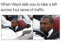 """""""Waze: you'll get there 5 minutes early if you don't wreck your fukin Mazda!"""" (@sideofricepilaf): When Waze tells you to take a left  across four lanes of traffi  deo """"Waze: you'll get there 5 minutes early if you don't wreck your fukin Mazda!"""" (@sideofricepilaf)"""