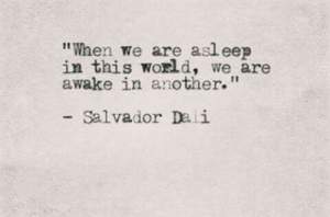 "eep: ""When we are asl eep  in this world, we are  awake in another.""  Salvador Dali"