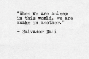 "salvador: When we are asleep  in this world, we are  awake in another.""  Salvador Dali"