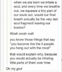 "Memes, 🤖, and Squeeze: when we are born we inhale a  soul, and every time we breathe  out, we squeeze a tiny part of  our souls out. would our final  breath actually be the very last  soul fragment leaving our  bodies?  Woah woah wait  you know those things that say  you become like the 5 people  you hang out with the most""  that would explain why, because  you would actually be inhaling  little parts of them over time  Oh my god philosophical hours"