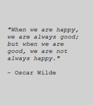 "Good, Happy, and Oscar Wilde: ""When we are happy,  but when we are  good, we are not  always happy.""  - Oscar Wilde"