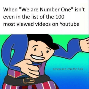 "Anaconda, Videos, and Fuck: When ""We are Number One"" isn't  even in the list of the 100  most viewed videos on Youtubee  excuse me what the fuck Only 50M views Those are rookie numbers!"