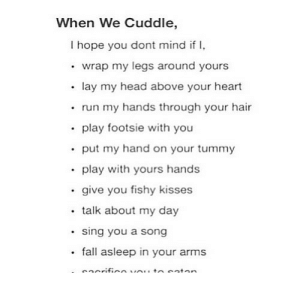 https://iglovequotes.net/: When We Cuddle,  I hope you dont mind if I,  • wrap my legs around yours  • lay my head above your heart  • run my hands through your hair  • play footsie with you  • put my hand on your tummy  • play with yours hands  • give you fishy kisses  • talk about my day  • sing you a song  • fall asleep in your arms  eacrificevou tnsaten https://iglovequotes.net/