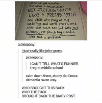 """This has me crying 😂🤣, tag a friend!!!: when we get marmed,  ,"""" wear a blouX-dress  NOT FUCKING WHITE  LIKE A PRE PPy BITCH  and MCR w play at my  welding ond we'll mosh ant  then t!l have sex but he's not  allowed to tauch My boobs  pinkiepony  i-just-really-like-john-green:  pinkiepony  I CAN'T TELL WHAT'S FUNNIER  I regret middle school  calm down there, ebony dark'ness  dementia raven way  WHO BROUGHT THIS BACK  WHO THE FUCK  BROUGHT BACK THE DIARY POST This has me crying 😂🤣, tag a friend!!!"""