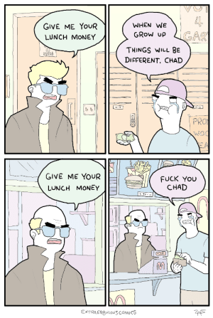 Fuck You, Money, and Tumblr: WHEN WE  GIVE ME YoUR  LUNCH MONEY  GRow upLGAR  THINGS WILL BE  DIFFERENT CHAD  MEN  PRO  GIVE ME YOUR  LUNCH MONEY  FUCK You  CHAD  5.99  0  RO  EXTRA FAgULOUS COMICS only1600kids: FUCK YOU CHAD